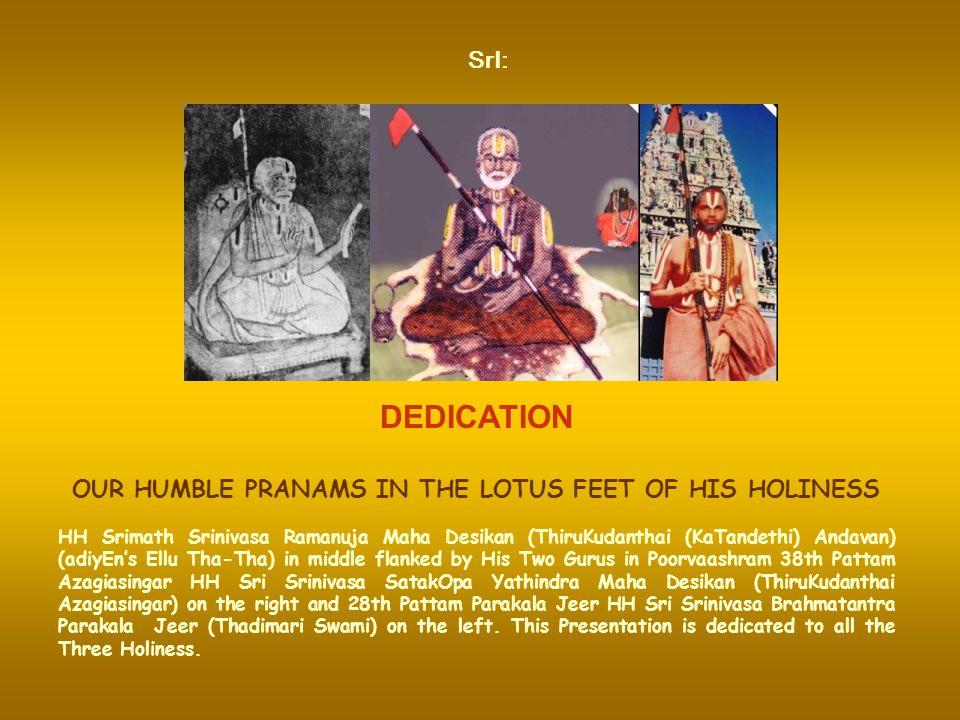 DEDICATION OUR HUMBLE PRANAMS IN THE LOTUS FEET OF HIS HOLINESS HH Srimath Srinivasa Ramanuja Maha Desikan (ThiruKudanthai (KaTandethi) Andavan) (adiyEn's Ellu Tha-Tha) in middle flanked by His Two Gurus in Poorvaashram 38th Pattam Azagiasingar HH Sri Srinivasa SatakOpa Yathindra Maha Desikan (ThiruKudanthai Azagiasingar) on the right and 28th Pattam Parakala Jeer HH Sri Srinivasa Brahmatantra Parakala Jeer (Thadimari Swami) on the left.