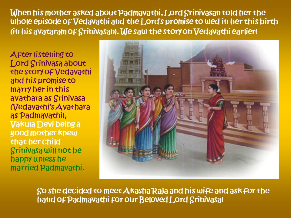 Lord Srinivasa became gloomy at his home and when his Foster mother Vakuladevi brought the dinner plate full of his favorite delicacies, he did not show any interest in food.