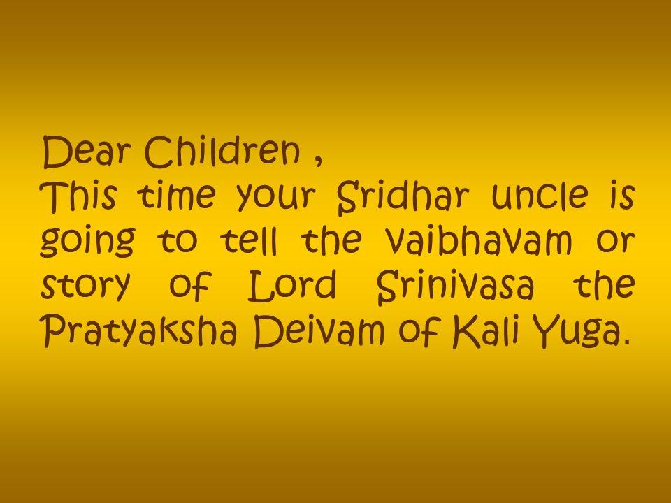 Dear Children, This time your Sridhar uncle is going to tell the vaibhavam or story of Lord Srinivasa the Pratyaksha Deivam of Kali Yuga.
