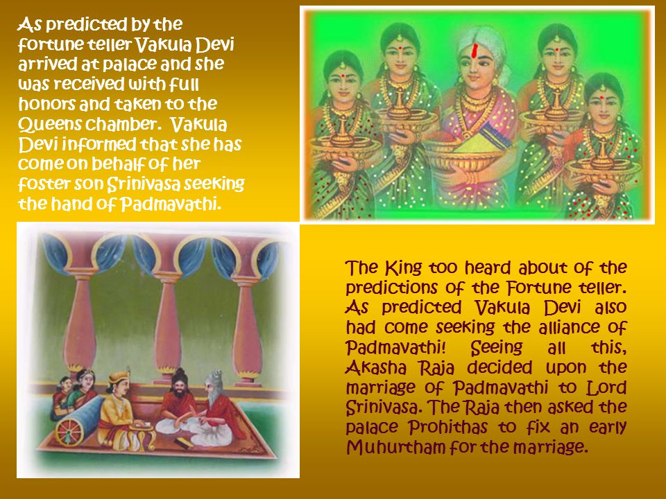 The Maids of Padmavathi went and conveyed the same to the Queen, so the Queen herself came out and invited the fortune teller and led her to Princess Padmavathi s chambers.