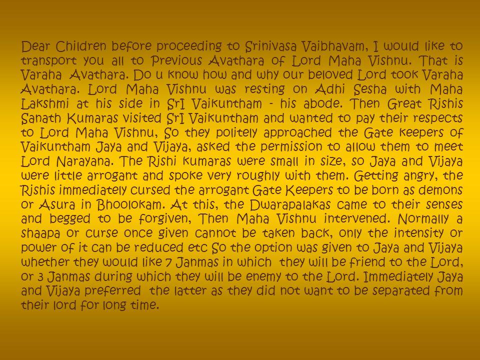 Dear Children before proceeding to Srinivasa Vaibhavam, I would like to transport you all to Previous Avathara of Lord Maha Vishnu.