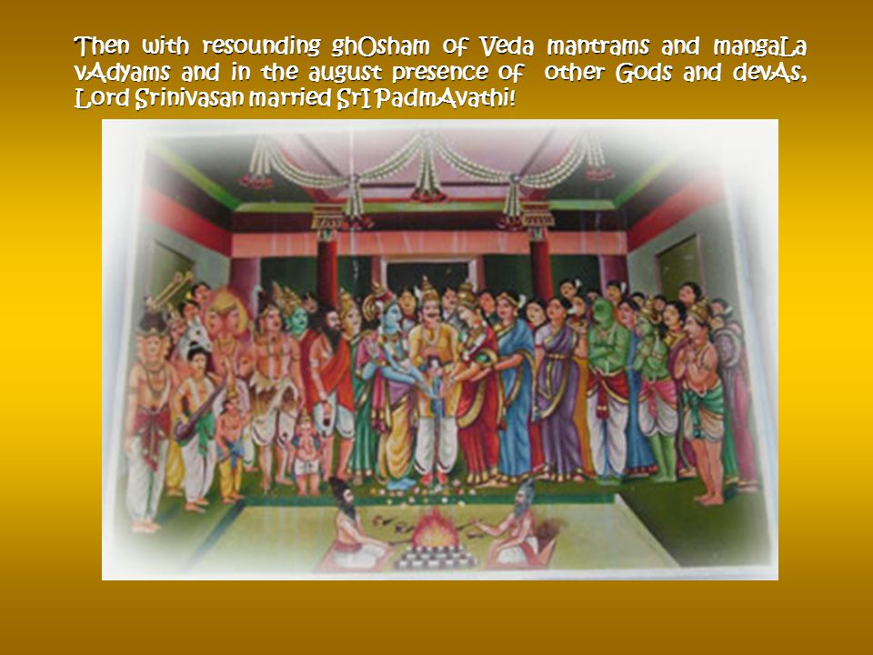 As the procession of Srinivasa and his entourage reached the entrance of the Town they were received by king Akasha Raja with full honors (Poornakumbh