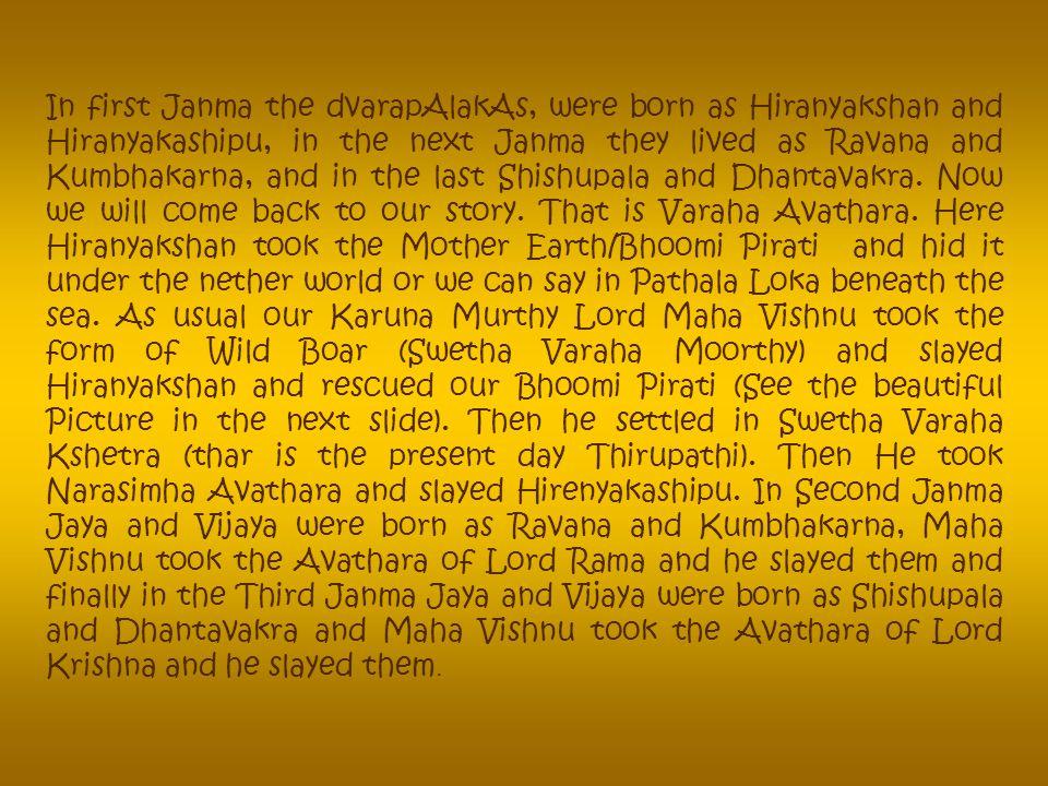 In first Janma the dvarapAlakAs, were born as Hiranyakshan and Hiranyakashipu, in the next Janma they lived as Ravana and Kumbhakarna, and in the last Shishupala and Dhantavakra.