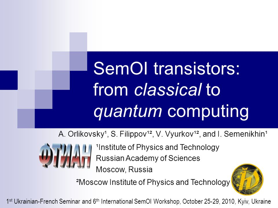 Outline Introduction: a brief review of the history of transistors Simulation of fully depleted (FD) extremely thin (ET) SOI FET Towards SemOI-based quantum computers 1 st Ukrainian-French Seminar and 6 th International SemOI Workshop, October 25-29, 2010, Kyiv, Ukraine