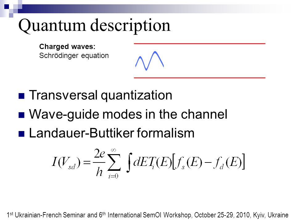 Quantum description Charged waves: Schrödinger equation Transversal quantization Wave-guide modes in the channel Landauer-Buttiker formalism 1 st Ukrainian-French Seminar and 6 th International SemOI Workshop, October 25-29, 2010, Kyiv, Ukraine