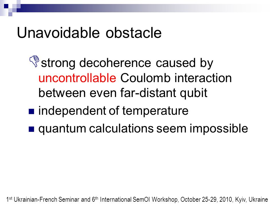 Unavoidable obstacle  strong decoherence caused by uncontrollable Coulomb interaction between even far-distant qubit independent of temperature quantum calculations seem impossible 1 st Ukrainian-French Seminar and 6 th International SemOI Workshop, October 25-29, 2010, Kyiv, Ukraine