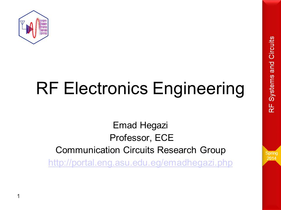 RF Electronics Engineering Emad Hegazi Professor, ECE Communication Circuits Research Group http://portal.eng.asu.edu.eg/emadhegazi.php 1 Spring 2014
