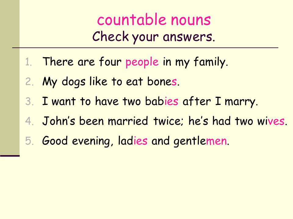 countable nouns Correct or incorrect? 1. There are four person in my family. 2. My dogs like to eat bone. 3. I want to have a two babys after I marry.