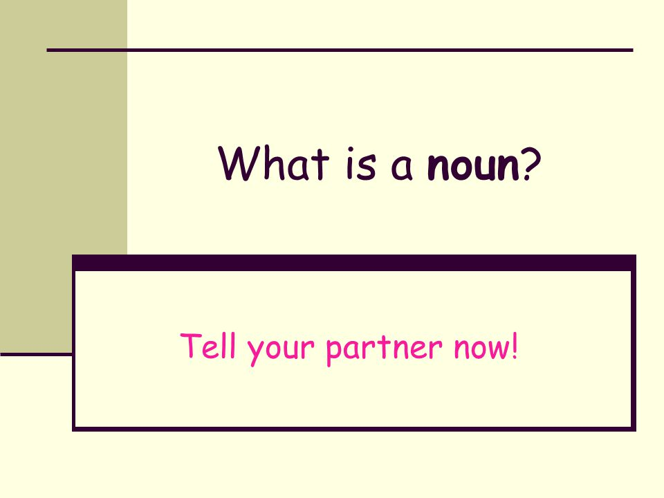 A noun is... a person (students and teacher) a place (school and classroom) a thing (desk and apple) an idea (LOVE !! )
