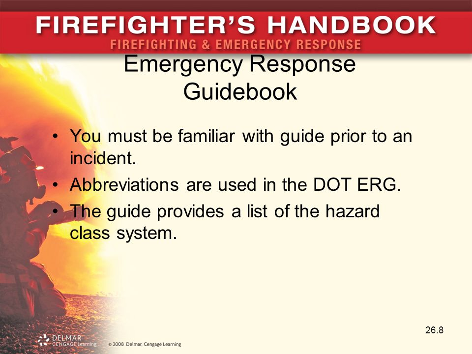 26.8 Emergency Response Guidebook You must be familiar with guide prior to an incident. Abbreviations are used in the DOT ERG. The guide provides a li
