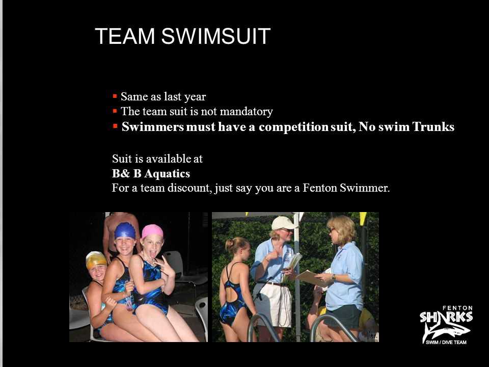 TEAM SWIMSUIT  Same as last year  The team suit is not mandatory  Swimmers must have a competition suit, No swim Trunks Suit is available at B& B Aquatics For a team discount, just say you are a Fenton Swimmer.