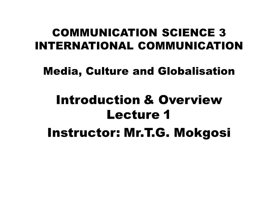 COMMUNICATION SCIENCE 3 INTERNATIONAL COMMUNICATION Media, Culture and Globalisation Introduction & Overview Lecture 1 Instructor: Mr.T.G. Mokgosi