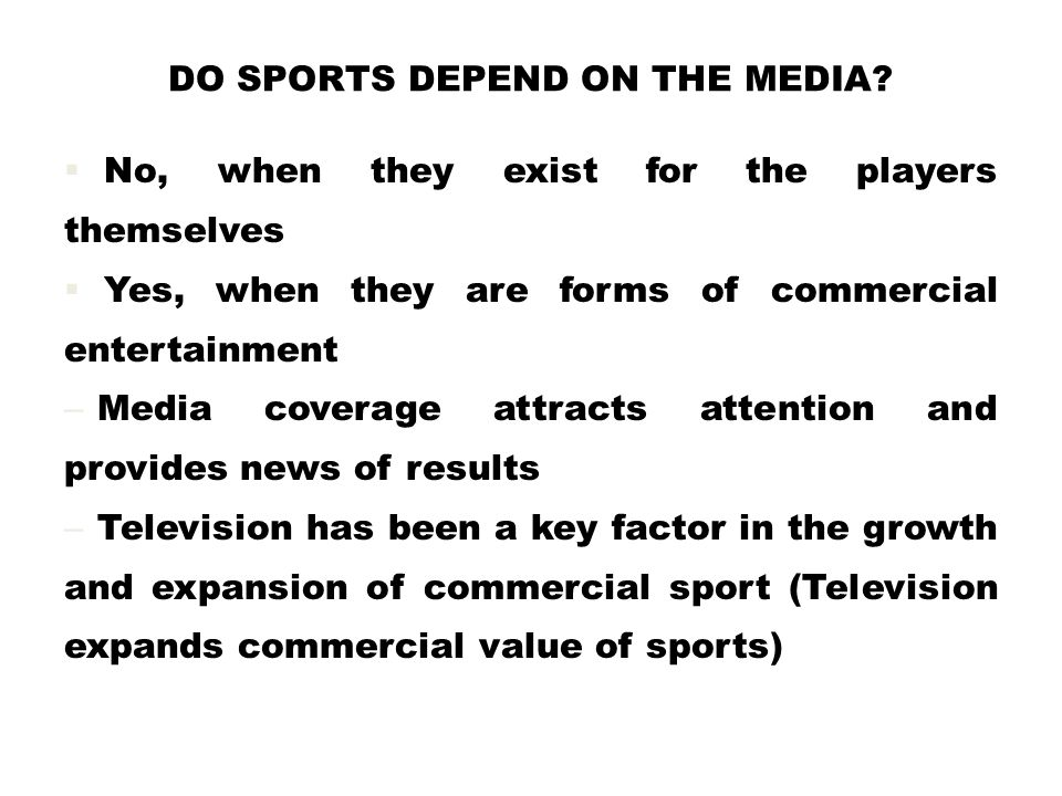 DO SPORTS DEPEND ON THE MEDIA?  No, when they exist for the players themselves  Yes, when they are forms of commercial entertainment – Media coverag