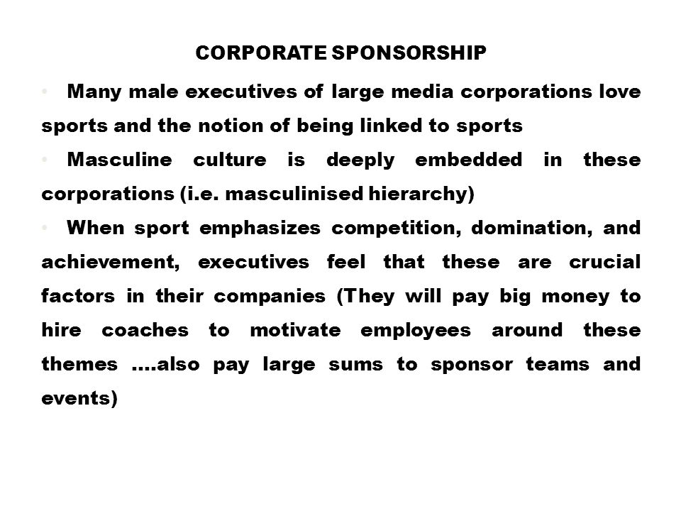 CORPORATE SPONSORSHIP Many male executives of large media corporations love sports and the notion of being linked to sports Masculine culture is deepl