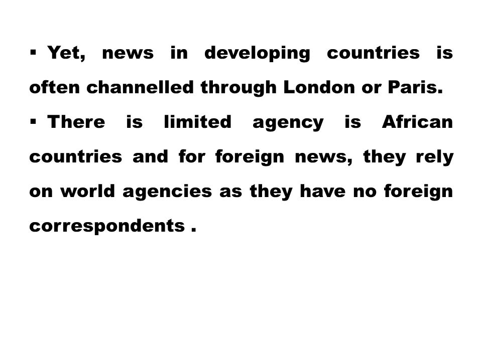  Yet, news in developing countries is often channelled through London or Paris.  There is limited agency is African countries and for foreign news,