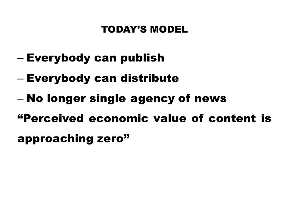 "– Everybody can publish – Everybody can distribute – No longer single agency of news ""Perceived economic value of content is approaching zero"" TODAY'S"