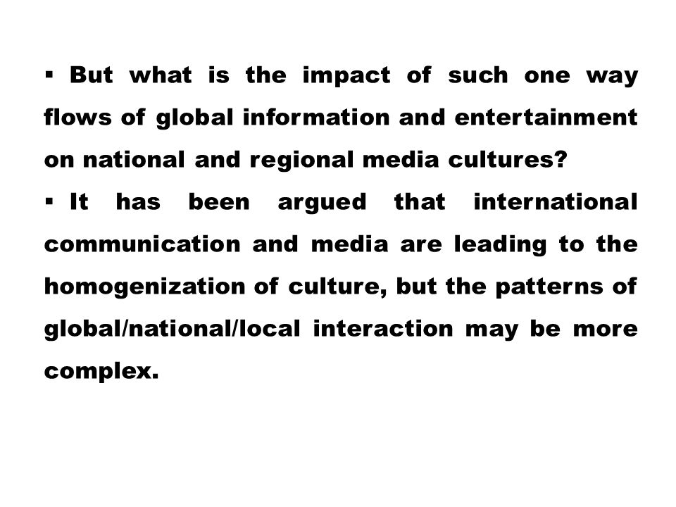  But what is the impact of such one way flows of global information and entertainment on national and regional media cultures?  It has been argued t