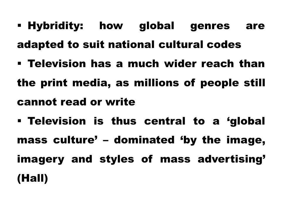  Hybridity: how global genres are adapted to suit national cultural codes  Television has a much wider reach than the print media, as millions of pe