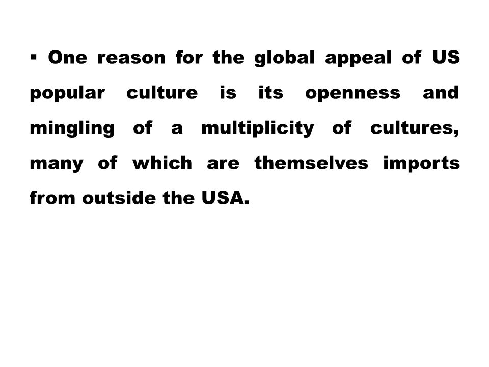 One reason for the global appeal of US popular culture is its openness and mingling of a multiplicity of cultures, many of which are themselves impo