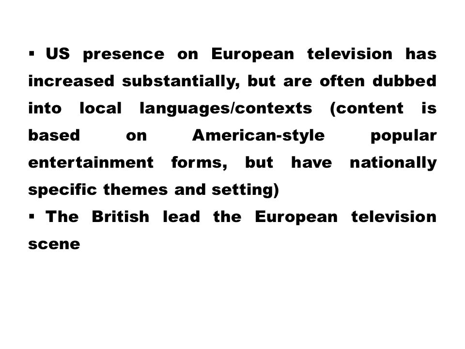  US presence on European television has increased substantially, but are often dubbed into local languages/contexts (content is based on American-sty