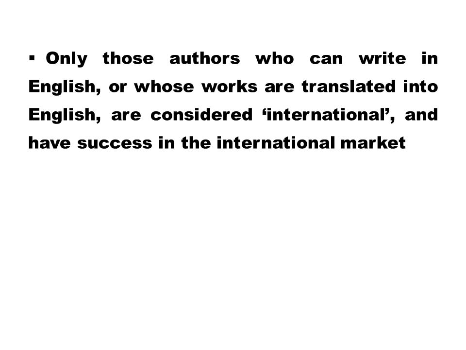  Only those authors who can write in English, or whose works are translated into English, are considered 'international', and have success in the int