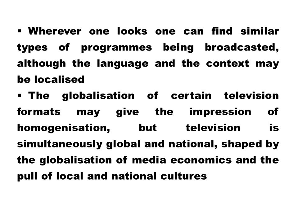  Wherever one looks one can find similar types of programmes being broadcasted, although the language and the context may be localised  The globalis
