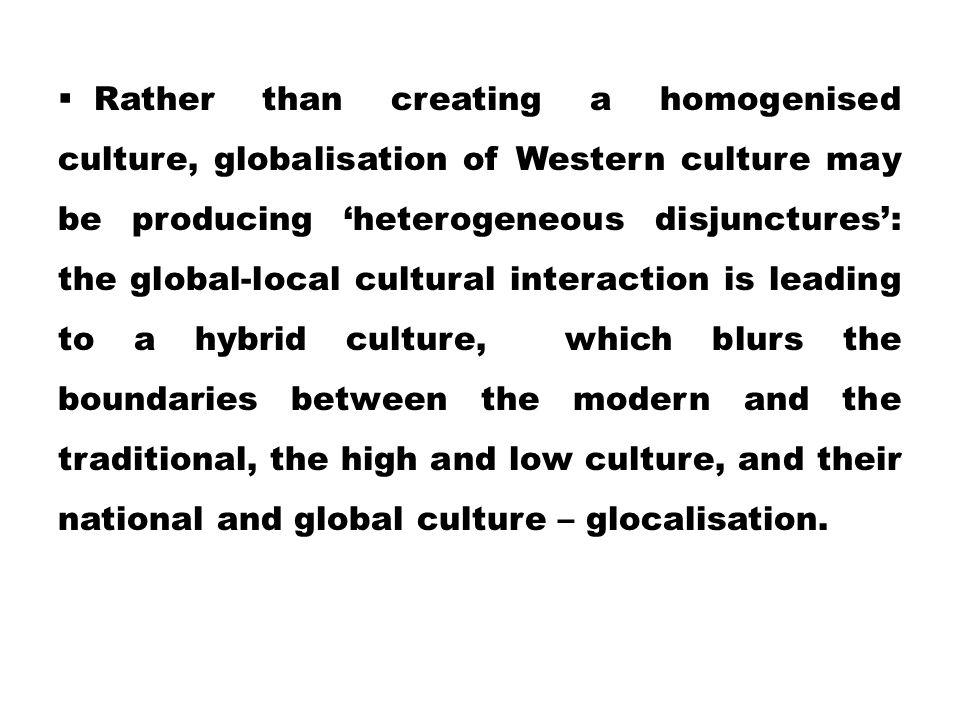  Rather than creating a homogenised culture, globalisation of Western culture may be producing 'heterogeneous disjunctures': the global-local cultura