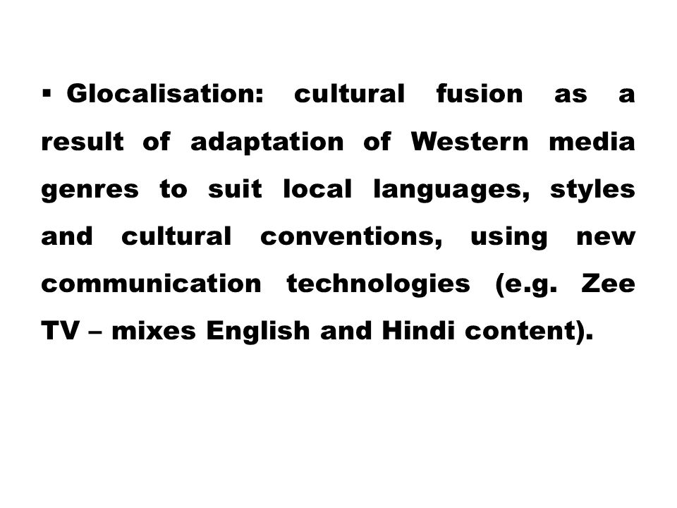  Glocalisation: cultural fusion as a result of adaptation of Western media genres to suit local languages, styles and cultural conventions, using new