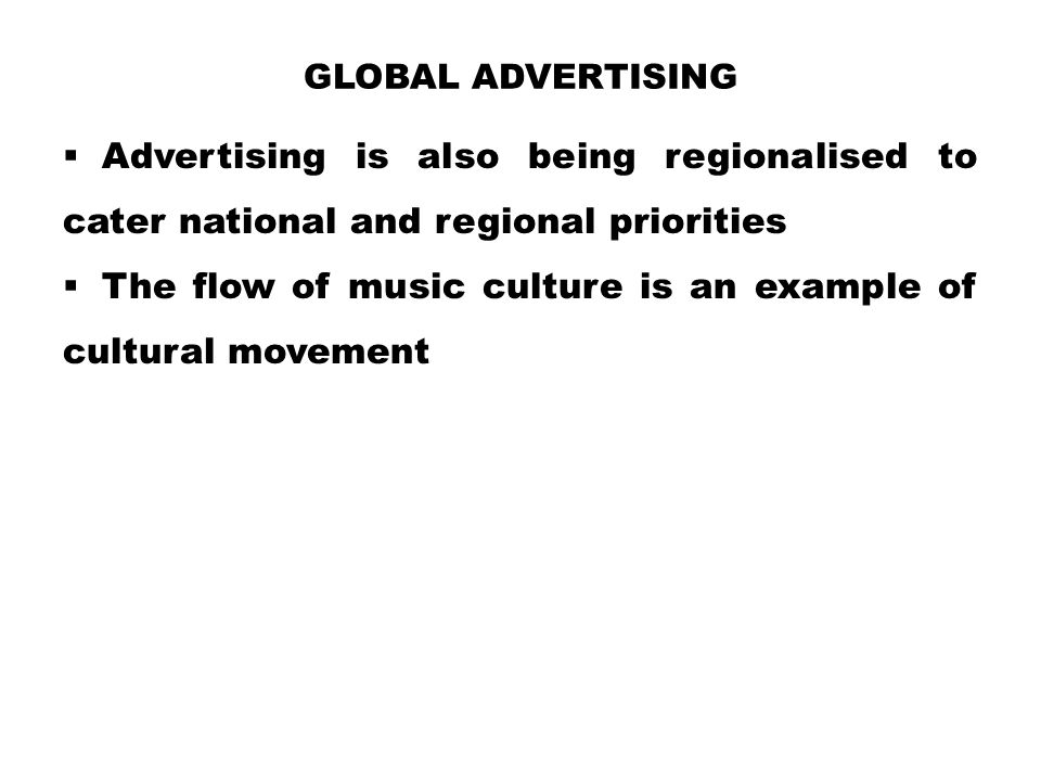 GLOBAL ADVERTISING  Advertising is also being regionalised to cater national and regional priorities  The flow of music culture is an example of cul