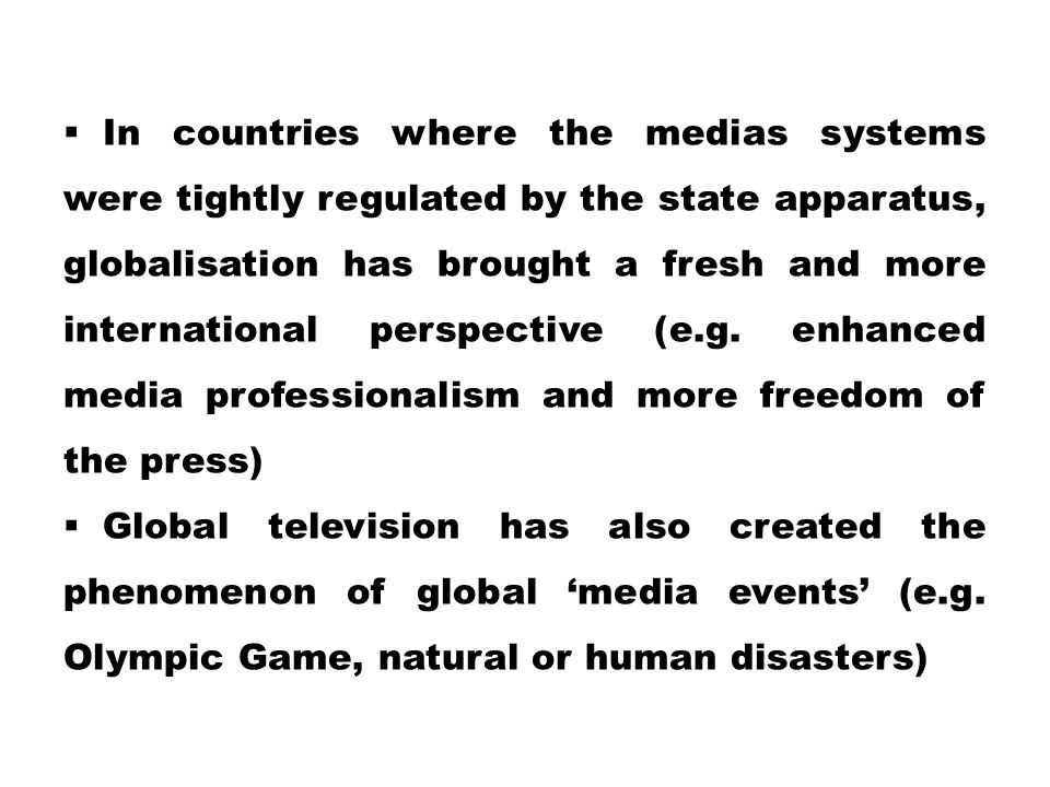  In countries where the medias systems were tightly regulated by the state apparatus, globalisation has brought a fresh and more international perspe