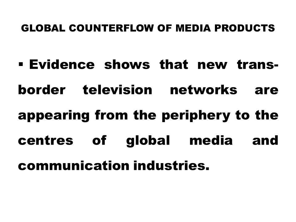 GLOBAL COUNTERFLOW OF MEDIA PRODUCTS  Evidence shows that new trans- border television networks are appearing from the periphery to the centres of gl