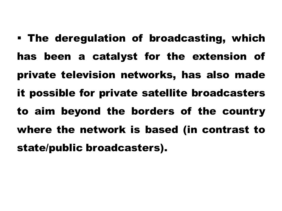  The deregulation of broadcasting, which has been a catalyst for the extension of private television networks, has also made it possible for private