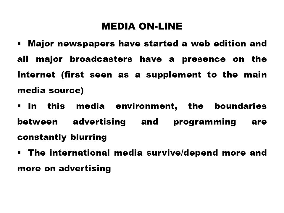 MEDIA ON-LINE  Major newspapers have started a web edition and all major broadcasters have a presence on the Internet (first seen as a supplement to