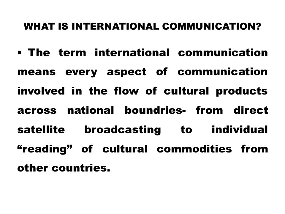 WHAT IS INTERNATIONAL COMMUNICATION?  The term international communication means every aspect of communication involved in the flow of cultural produ