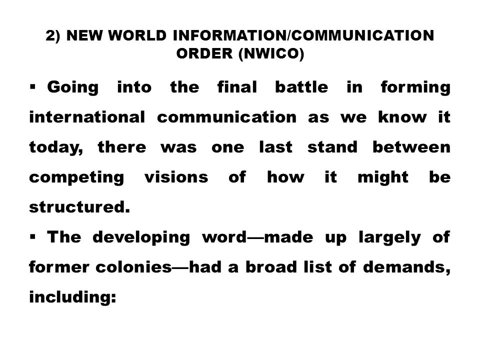 2) NEW WORLD INFORMATION/COMMUNICATION ORDER (NWICO)  Going into the final battle in forming international communication as we know it today, there w
