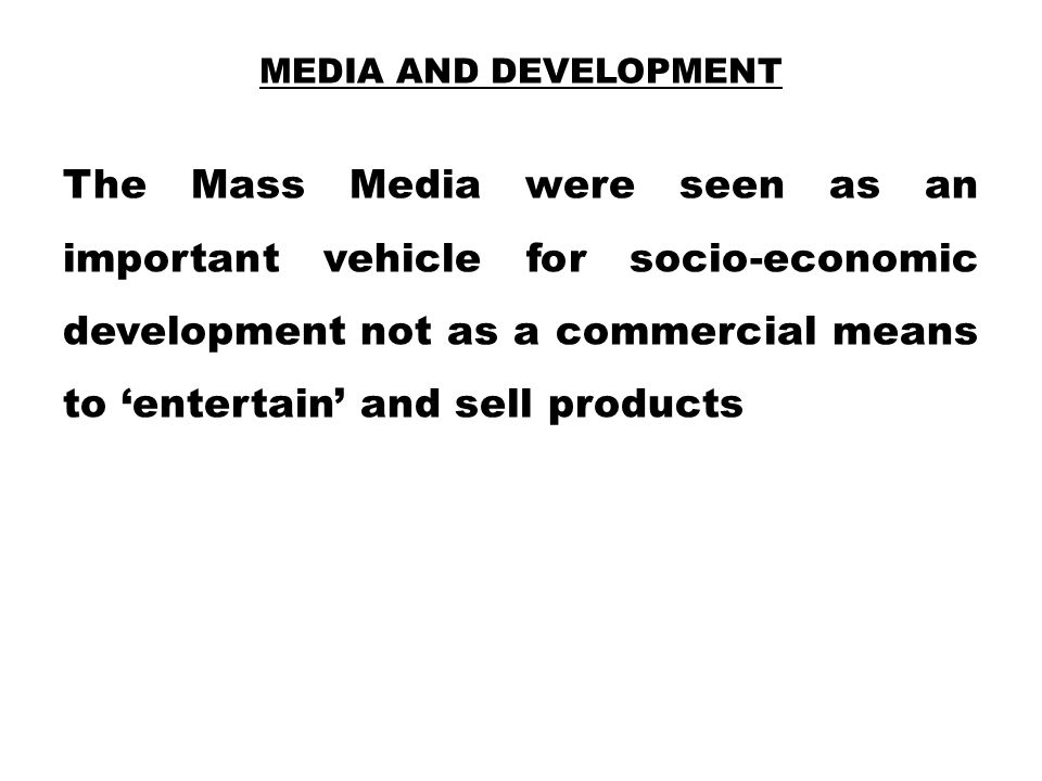 MEDIA AND DEVELOPMENT The Mass Media were seen as an important vehicle for socio-economic development not as a commercial means to 'entertain' and sel