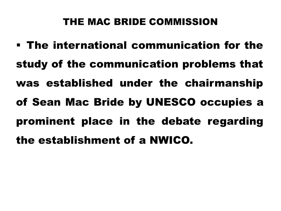 THE MAC BRIDE COMMISSION  The international communication for the study of the communication problems that was established under the chairmanship of