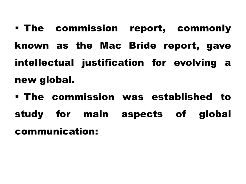  The commission report, commonly known as the Mac Bride report, gave intellectual justification for evolving a new global.  The commission was estab