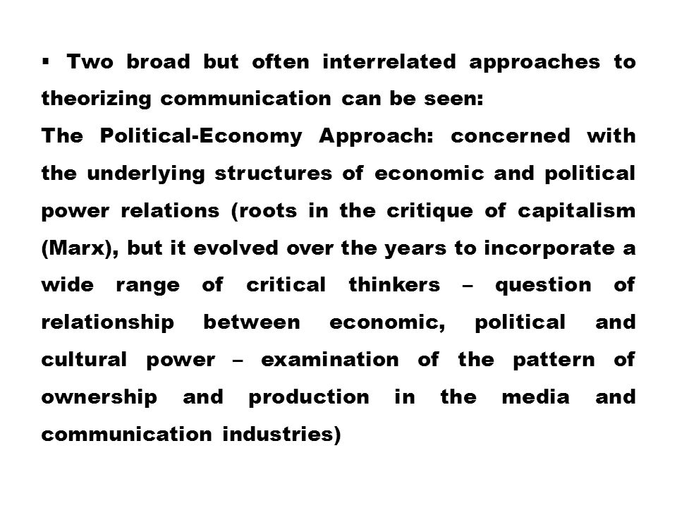  Two broad but often interrelated approaches to theorizing communication can be seen: ­The Political-Economy Approach: concerned with the underlying