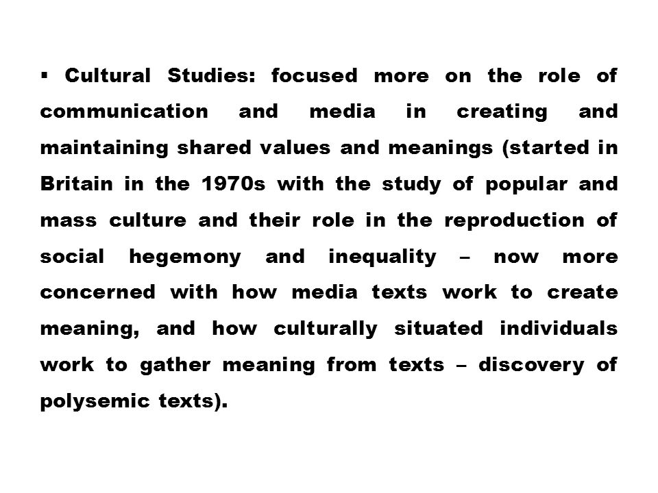  Cultural Studies: focused more on the role of communication and media in creating and maintaining shared values and meanings (started in Britain in
