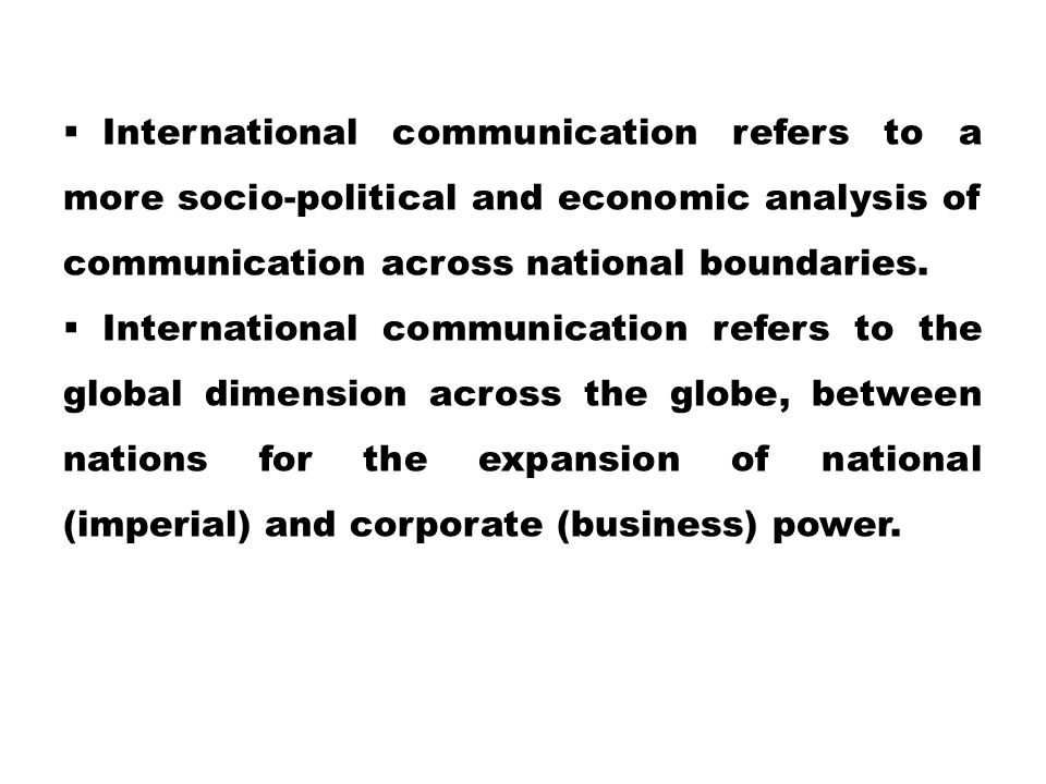  International communication refers to a more socio-political and economic analysis of communication across national boundaries.  International comm