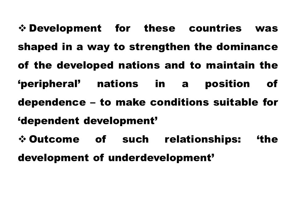  Development for these countries was shaped in a way to strengthen the dominance of the developed nations and to maintain the 'peripheral' nations in