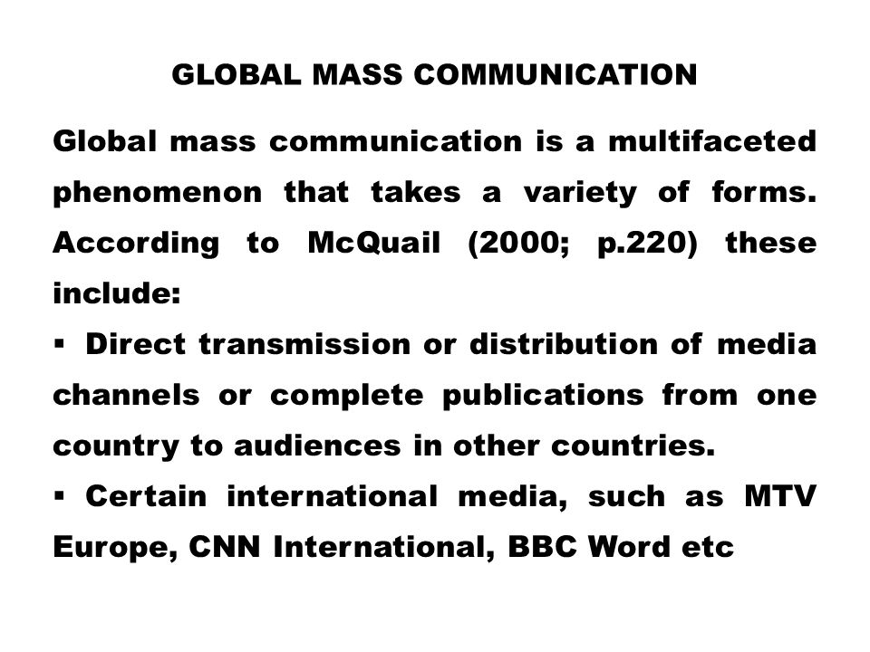 GLOBAL MASS COMMUNICATION Global mass communication is a multifaceted phenomenon that takes a variety of forms. According to McQuail (2000; p.220) the