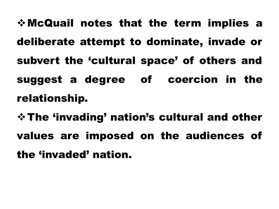  McQuail notes that the term implies a deliberate attempt to dominate, invade or subvert the 'cultural space' of others and suggest a degree of coerc