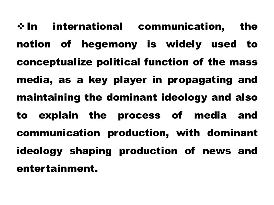  In international communication, the notion of hegemony is widely used to conceptualize political function of the mass media, as a key player in prop