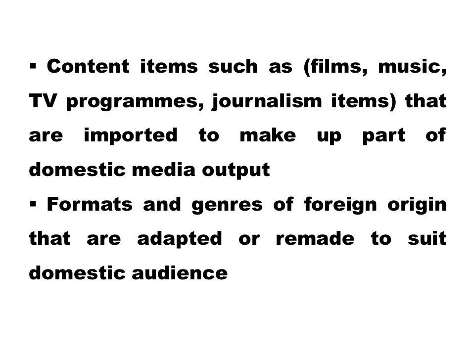  Content items such as (films, music, TV programmes, journalism items) that are imported to make up part of domestic media output  Formats and genre