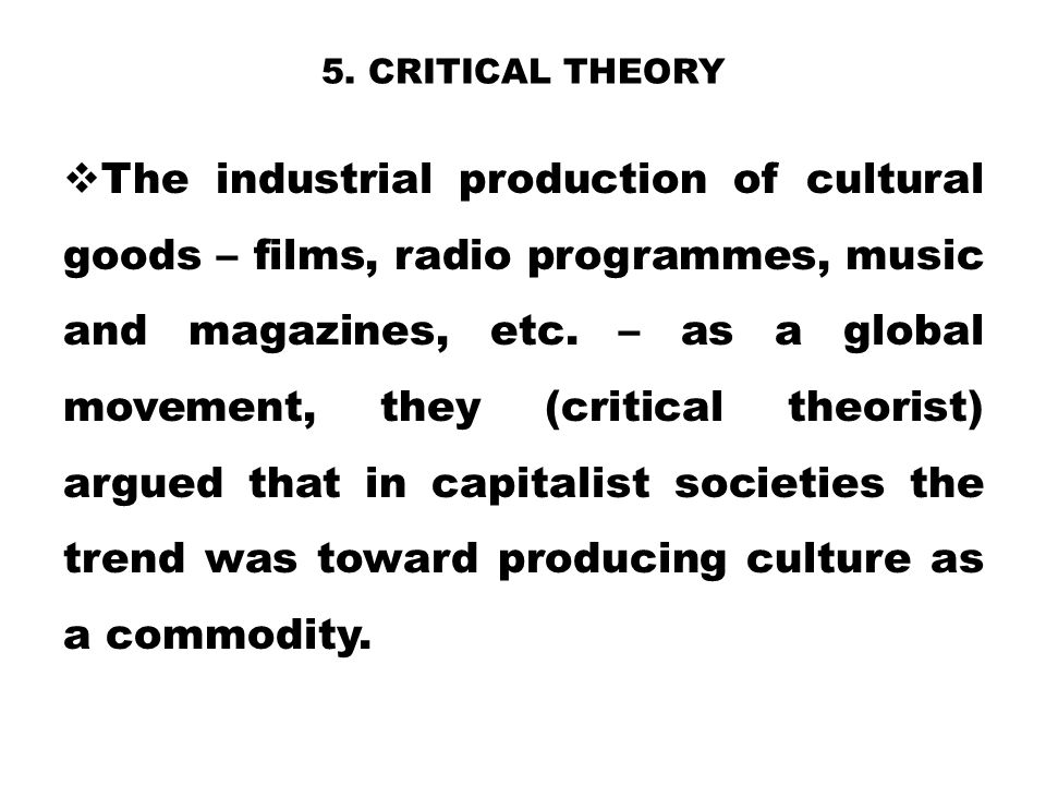 5. CRITICAL THEORY  The industrial production of cultural goods – films, radio programmes, music and magazines, etc. – as a global movement, they (cr