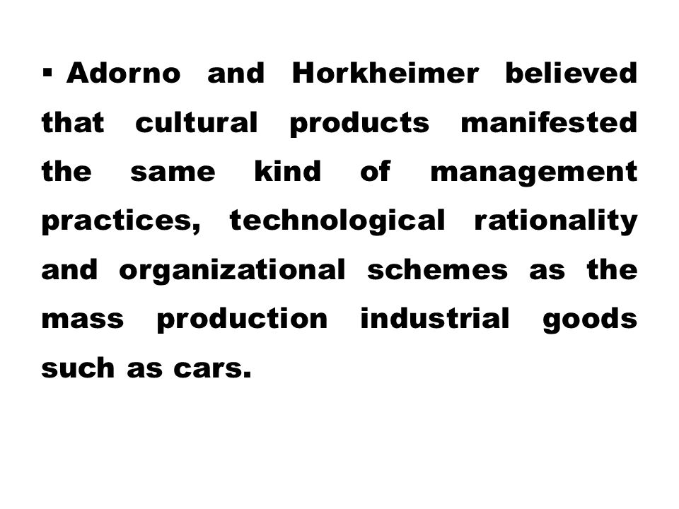  Adorno and Horkheimer believed that cultural products manifested the same kind of management practices, technological rationality and organizational