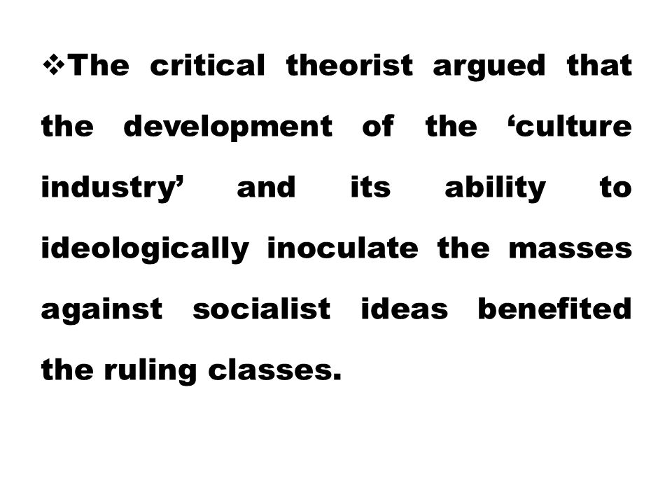  The critical theorist argued that the development of the 'culture industry' and its ability to ideologically inoculate the masses against socialist