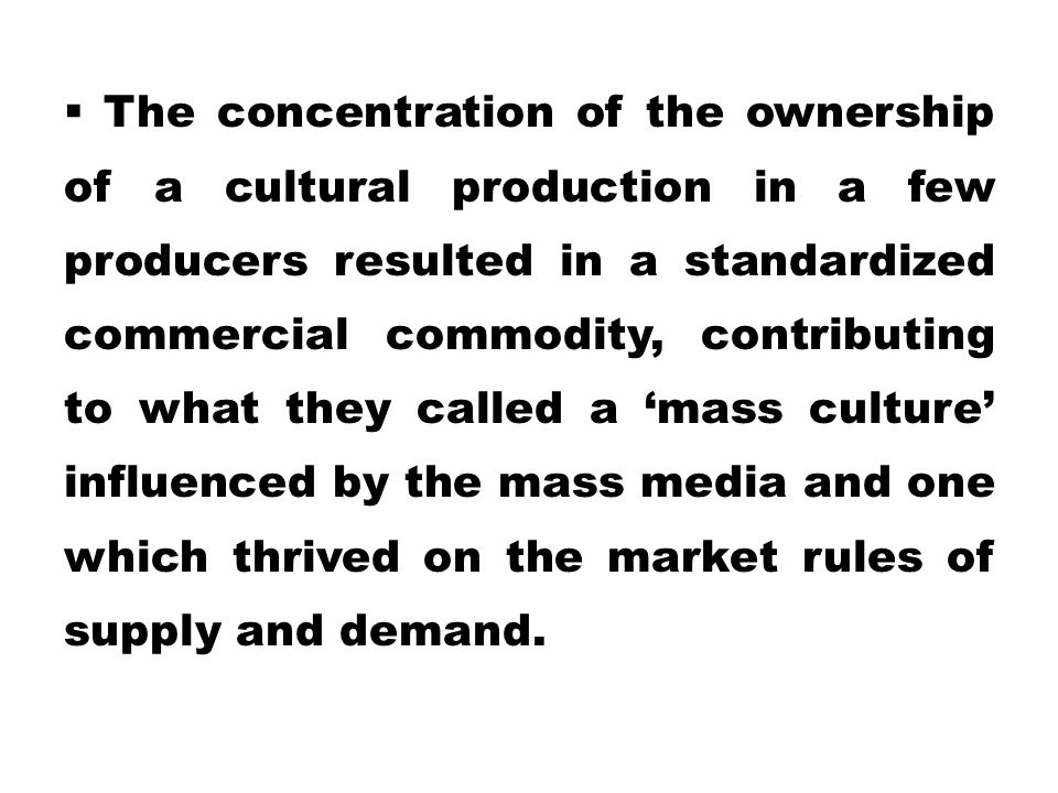  The concentration of the ownership of a cultural production in a few producers resulted in a standardized commercial commodity, contributing to what